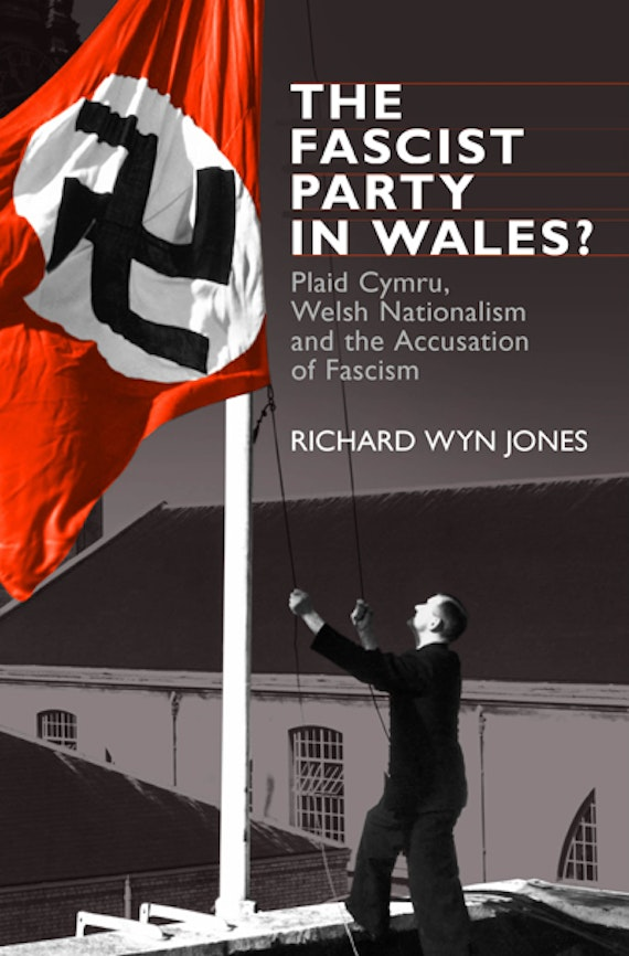 The Fascist Party in Wales? Plaid Cymru, Welsh Nationalism and the Accusation of Fascism by Richard Wyn Jones
